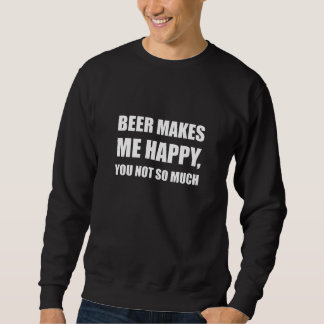 Beer Makes Me Happy You Not So Much Funny Sweatshirt
