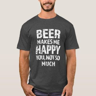 Beer makes me happy you not so much funny T-shirt
