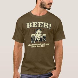 Beer! Making Your Friends Seem Funnier Since 1867! T-Shirt