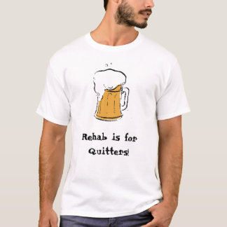 Beer, Rehab is forQuitters! T-Shirt