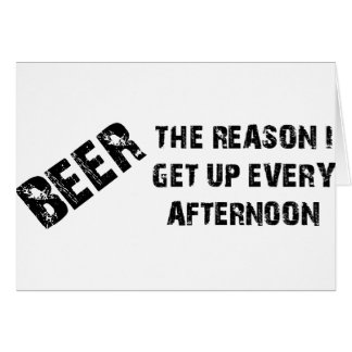 Beer The Reason I Get Up Every Afternon Greeting Card
