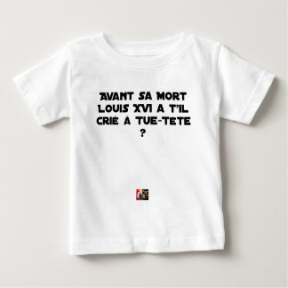 BEFORE DID DIED SA, LOUIS XVI SHOUT WITH TUE-TÊTE? BABY T-Shirt