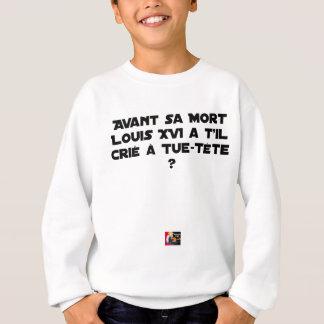 BEFORE DID DIED SA, LOUIS XVI SHOUT WITH TUE-TÊTE? SWEATSHIRT