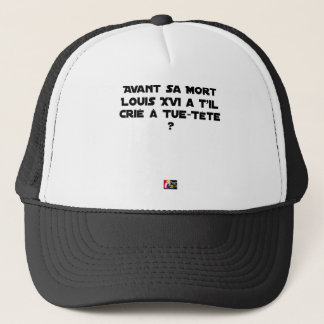 BEFORE DID DIED SA, LOUIS XVI SHOUT WITH TUE-TÊTE? TRUCKER HAT