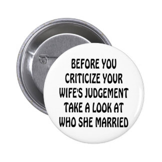 Before You Criticize Your Wife's Judgement Look Pinback Buttons