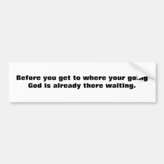 Before you get to where your going God is alrea... Bumper Sticker
