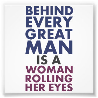 Behind Every Great Man is a Woman Rolling Her Eyes Photographic Print