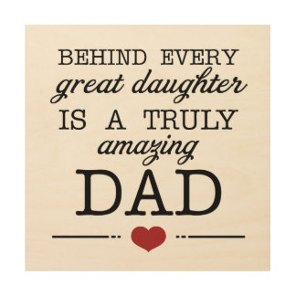 Behind great daughter is a truly amazing dad Gift Wood Print