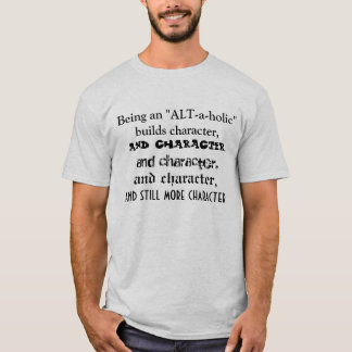"Being an ""ALT-a-holic"" builds character. T-Shirt"