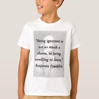 Being Ignorant - Benjamin Franklin T-Shirt
