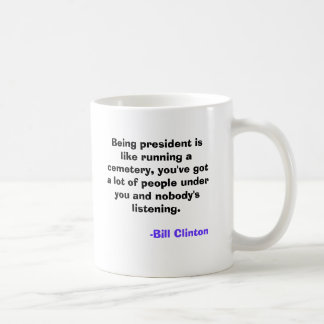 Being president is like running a cemetery, you... coffee mug