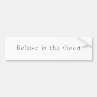 Believe In the Good Bumper Sticker