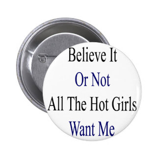Believe It Or Not All The Hot Girls Want Me Button