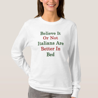 Believe It Or Not Italians Are Better In Bed T-Shirt