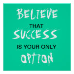 Believe that success is your only option poster poster
