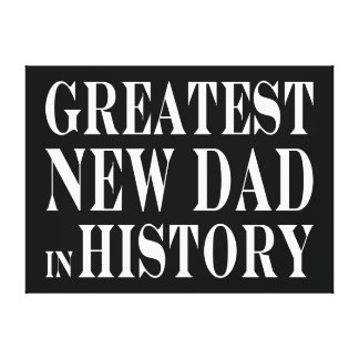Best New Dads Greatest New Dad in History Canvas Prints