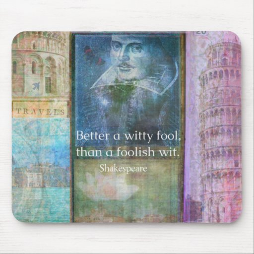 Better a witty fool, than a foolish wit. QUOTE Mousepads