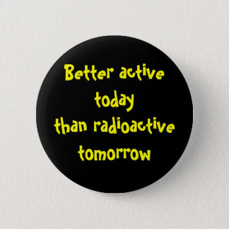 Better active today than radioactive tomorrow 6 cm round badge
