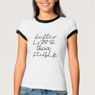better late than fugly funny t-shirt design