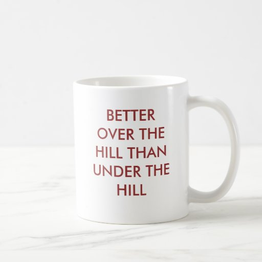 BETTER OVER THE HILL THAN UNDER THE HILL MUG