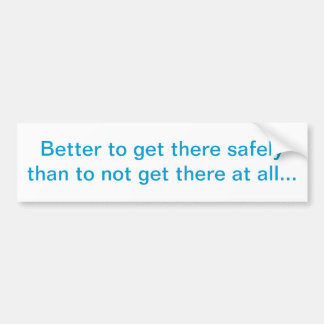 """""""Better to get there safely"""" Bumper Sticker"""
