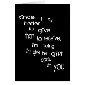 Better To Give Than Receive, Give Gift Back--Not! Card