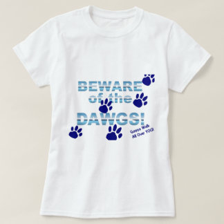 Beware of the dawgs!  Gonna walk all over YOU! T-Shirt