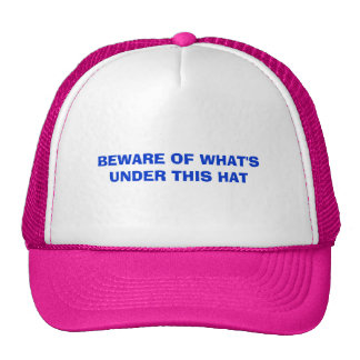 BEWARE OF WHAT'S UNDER THIS HAT