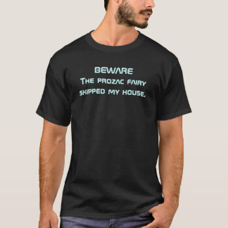 BEWARE The prozac fairy skipped my house. T-Shirt