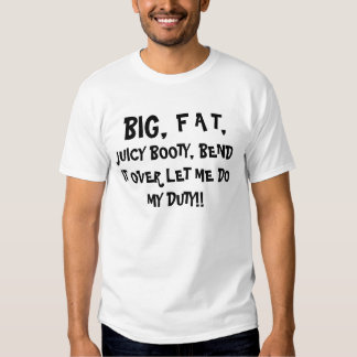 BIG,,     F A T,, JUICY BOOTY, BEND IT OVER LET... TEE SHIRT