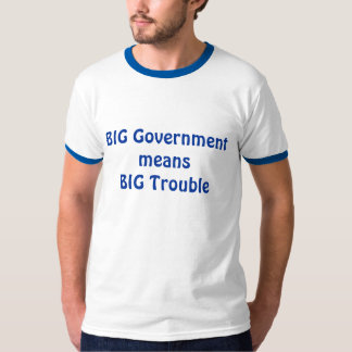 BIG Government means BIG Trouble T Shirt