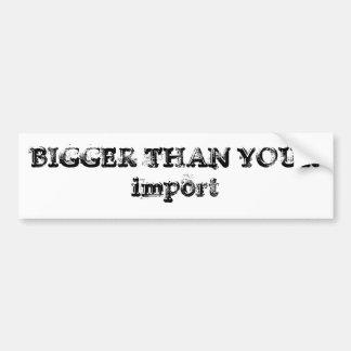 BIGGER THAN YOUR import Bumper Sticker