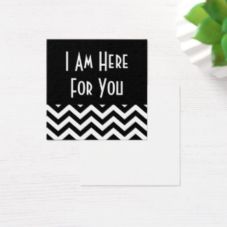 "Black & White Chevron ""I Am Here for You"" Square Business Card"