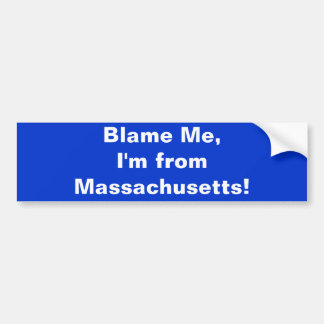 Blame Me, I'm from Massachusetts! Bumper Sticker