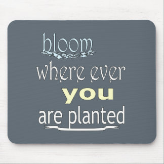 Bloom Where Ever You Are Planted Mouse Pad