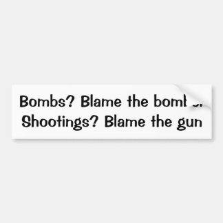 Bombs? Blame the bomber  Shooting? Blame the gun Bumper Sticker