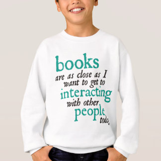 Books are as Close as I Want to get to Interacting Sweatshirt