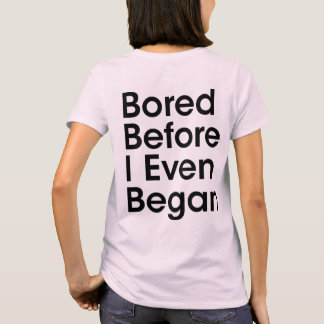 Bored Before I Even Began T-Shirt