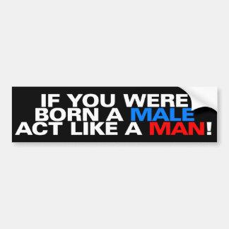 Born a male ACT LIKE A MAN! Bumper Sticker