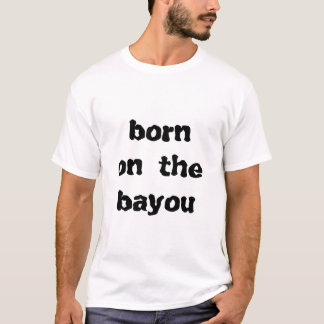 born on the bayou T-Shirt
