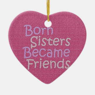 Born Sisters Becamse Friends Ceramic Ornament