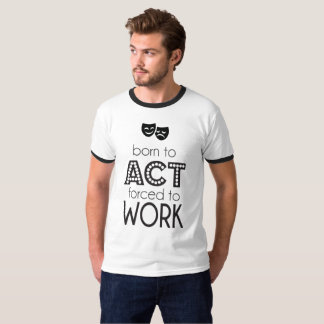 Born To Act Forced To Work Tee