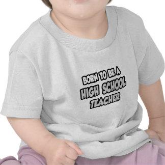 Born To Be A High School Teacher Tshirts