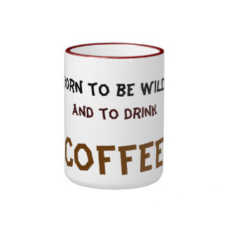 born to be wild and to drink coffee ringer mug