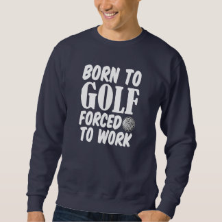 Born to Golf Forced to work funny sweater