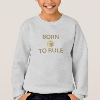 Born To Rule with golden crown Sweatshirt