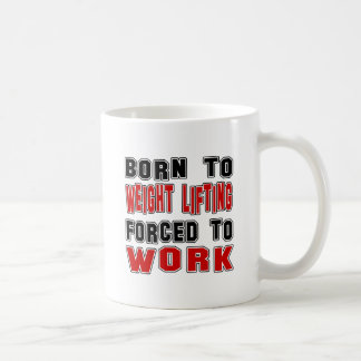 Born to Weight Lifting forced to work Mug