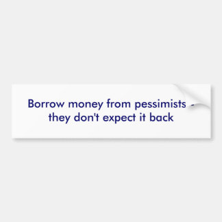 Borrow money from pessimists - they don't expec... bumper sticker