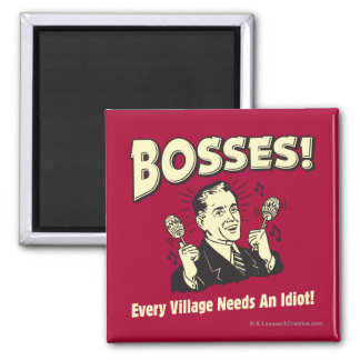 Bosses: Every Village Needs An Idiot Square Magnet