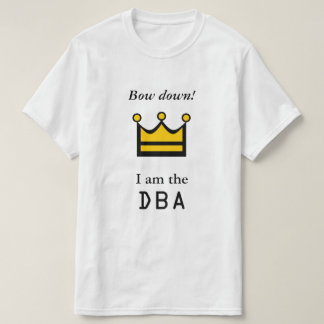 Bow down! I am the DBA T-Shirt